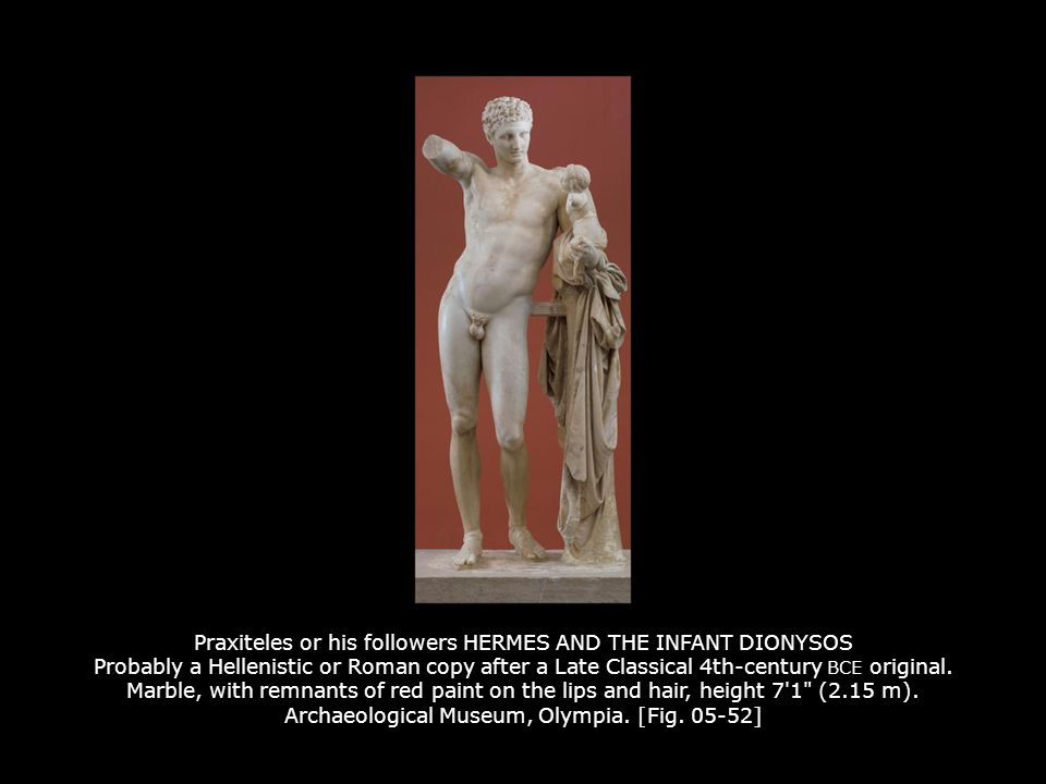 Praxiteles or his followers HERMES AND THE INFANT DIONYSOS Probably a Hellenistic or Roman copy after a Late Classical 4th-century BCE original. Marble, with remnants of red paint on the lips and hair, height 7 1 (2.15 m). Archaeological Museum, Olympia. [Fig. 05-52]
